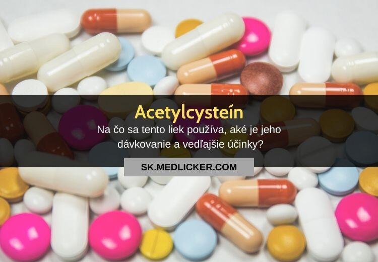 Čo je acetylcysteín, aké je jeho použitie, dávkovanie a vedľajšie účinky?